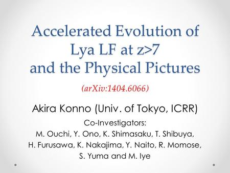 Accelerated Evolution of Lya LF at z>7 and the Physical Pictures Akira Konno (Univ. of Tokyo, ICRR) Co-Investigators: M. Ouchi, Y. Ono, K. Shimasaku, T.