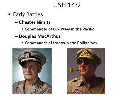 USH 14:2 Early Battles – Chester Nimitz Commander of U.S. Navy in the Pacific – Douglas MacArthur Commander of troops in the Philippines.