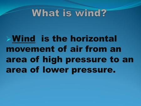  Wind is the horizontal movement of air from an area of high pressure to an area of lower pressure.