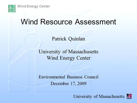 Wind Energy Center University of Massachusetts Wind Resource Assessment Patrick Quinlan University of Massachusetts Wind Energy Center Environmental Business.