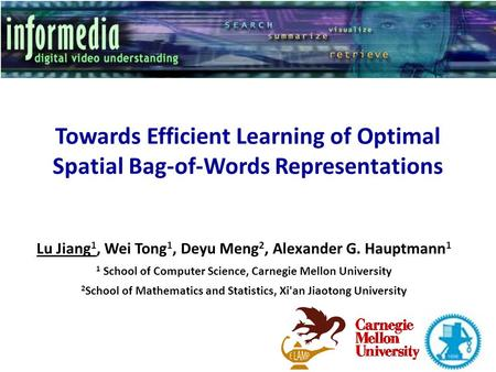 Towards Efficient Learning of Optimal Spatial Bag-of-Words Representations Lu Jiang 1, Wei Tong 1, Deyu Meng 2, Alexander G. Hauptmann 1 1 School of Computer.
