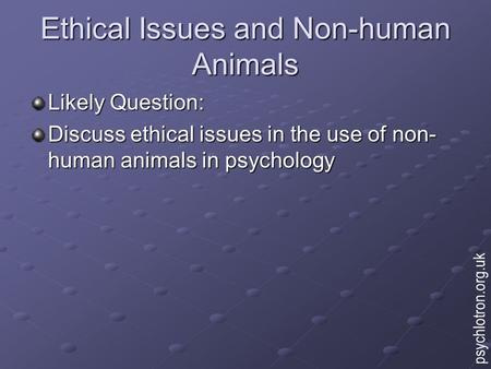 Ethical Issues and Non-human Animals Likely Question: Discuss ethical issues in the use of non- human animals in psychology psychlotron.org.uk.
