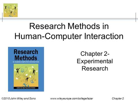 ©2010 John Wiley and Sons www.wileyeurope.com/college/lazar Chapter 2 Research Methods in Human-Computer Interaction Chapter 2- Experimental Research.