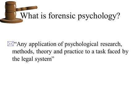 "What is forensic psychology? *""Any application of psychological research, methods, theory and practice to a task faced by the legal system"""
