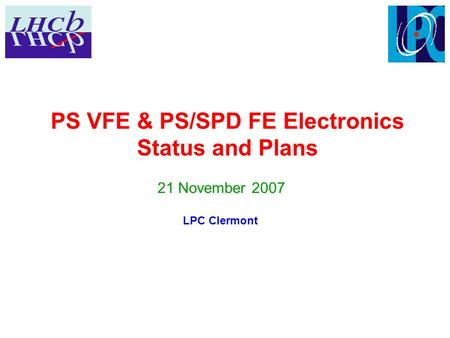PS VFE & PS/SPD FE Electronics Status and Plans 21 November 2007 LPC Clermont.