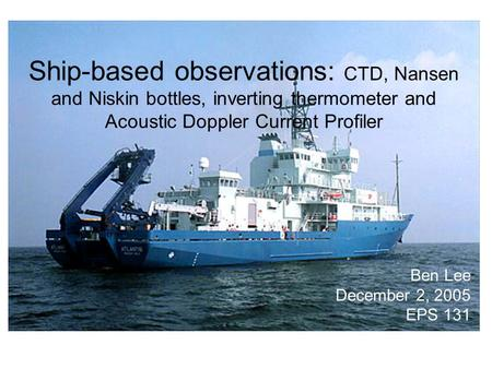 Ship-based observations: CTD, Nansen and Niskin bottles, inverting thermometer and Acoustic Doppler Current Profiler Ben Lee December 2, 2005 EPS 131.