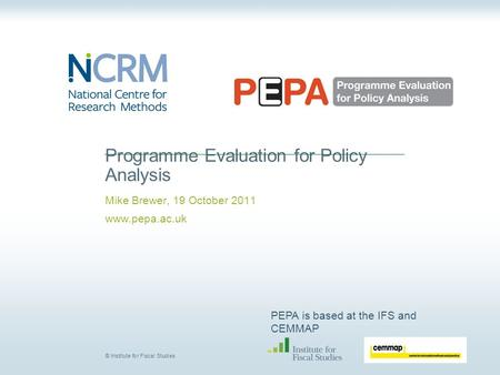PEPA is based at the IFS and CEMMAP © Institute for Fiscal Studies Programme Evaluation for Policy Analysis Mike Brewer, 19 October 2011 www.pepa.ac.uk.