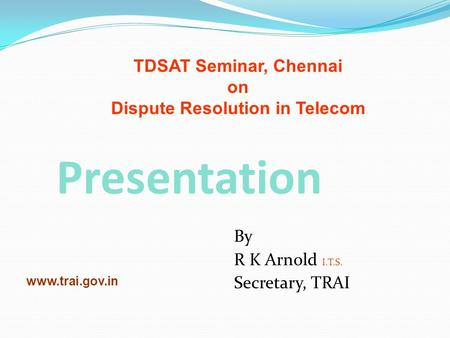 Presentation By R K Arnold I.T.S. Secretary, TRAI www.trai.gov.in TDSAT Seminar, Chennai on Dispute Resolution in Telecom.
