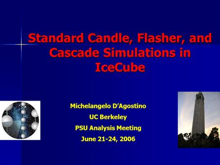Standard Candle, Flasher, and Cascade Simulations in IceCube Michelangelo D'Agostino UC Berkeley PSU Analysis Meeting June 21-24, 2006.