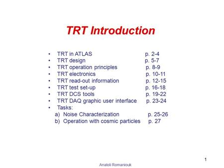 Anatoli Romaniouk TRT Introduction TRT in ATLAS p. 2-4TRT in ATLAS p. 2-4 TRT design p. 5-7TRT design p. 5-7 TRT operation principles p. 8-9TRT operation.