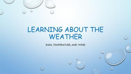 LEARNING ABOUT THE WEATHER RAIN, TEMPERATURE, AND WIND.