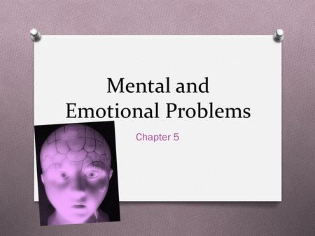 Mental and Emotional Problems Chapter 5. Think about Today…. O How many emotions have you felt? O Happiness O Excitement O Unpleasant O Anger O Anxiety.