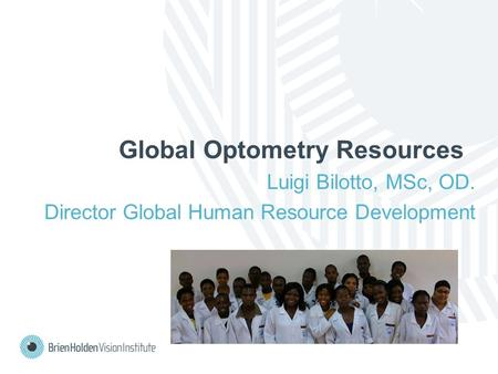 Global Optometry Resources Luigi Bilotto, MSc, OD. Director Global Human Resource Development.