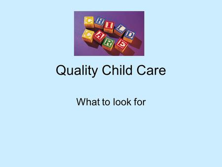 Quality Child Care What to look for. Staff The staff is well trained and caring Good ratio of staff to children Serious about their job.