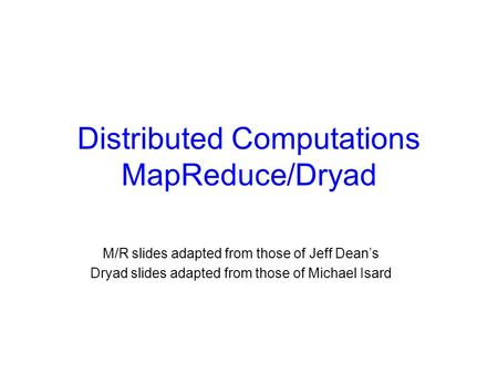 Distributed Computations MapReduce/Dryad M/R slides adapted from those of Jeff Dean's Dryad slides adapted from those of Michael Isard.