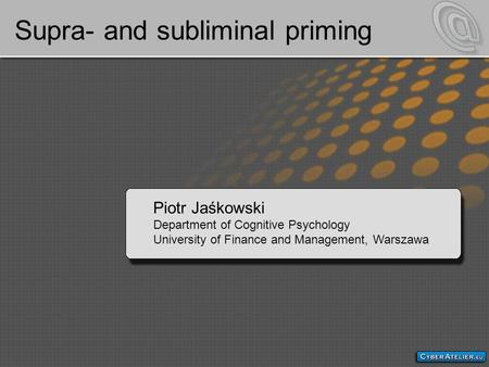 Supra- and subliminal priming Piotr Jaśkowski Department of Cognitive Psychology University of Finance and Management, Warszawa.