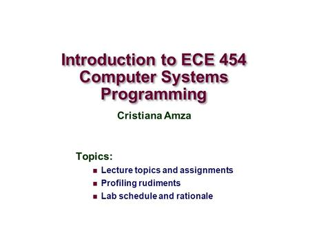 Introduction to ECE 454 Computer Systems Programming Topics: Lecture topics and assignments Profiling rudiments Lab schedule and rationale Cristiana Amza.