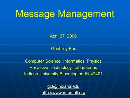 Message Management April 27 2006 Geoffrey Fox Computer Science, Informatics, Physics Pervasive Technology Laboratories Indiana University Bloomington IN.