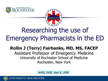 Researching the use of Emergency Pharmacists in the ED Rollin J (Terry) Fairbanks, MD, MS, FACEP Assistant Professor of Emergency Medicine University of.
