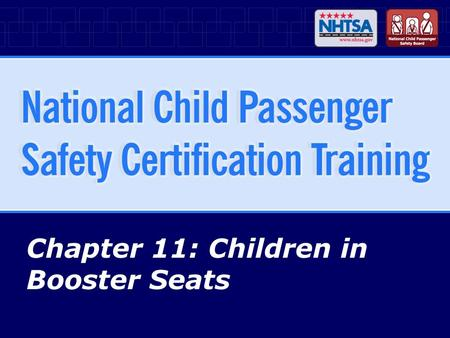 Chapter 11: Children in Booster Seats. 11-2National CPS Certification Training - April 2007 (R1010) Chapter Objectives Identify purpose of booster seats.
