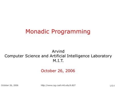 Arvind Computer Science and Artificial Intelligence Laboratory M.I.T. L13-1 October 26, 2006http://www.csg.csail.mit.edu/6.827 Monadic Programming October.