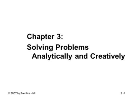 © 2007 by Prentice Hall1 Chapter 3: Solving Problems Analytically and Creatively 3 -