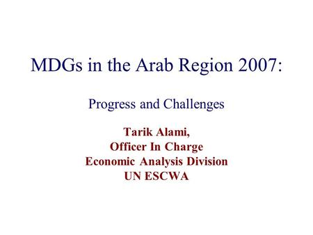 MDGs in the Arab Region 2007: Progress and Challenges Tarik Alami, Officer In Charge Economic Analysis Division UN ESCWA.