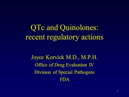 1 QTc and Quinolones: recent regulatory actions Joyce Korvick M.D., M.P.H. Office of Drug Evaluation IV Division of Special Pathogens FDA.