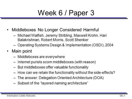 Information-Centric Networks06c-1 Week 6 / Paper 3 Middleboxes No Longer Considered Harmful –Michael Walfish, Jeremy Stribling, Maxwell Krohn, Hari Balakrishnan,