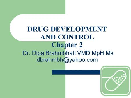 Dr. Dipa Brahmbhatt VMD MpH Ms DRUG DEVELOPMENT AND CONTROL Chapter 2 Dr. Dipa Brahmbhatt VMD MpH Ms