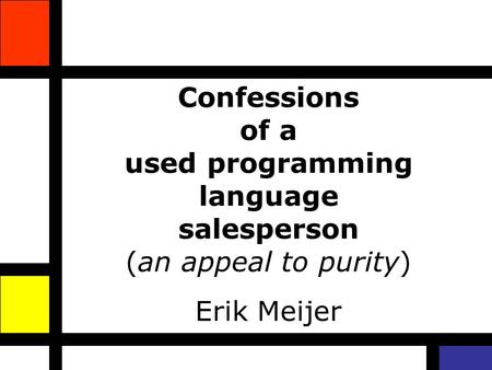 Confessions of a used programming language salesperson (an appeal to purity) Erik Meijer.