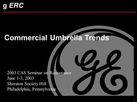 G ERC Commercial Umbrella Trends 1 2003 CAS Seminar on Reinsurance June 1-3, 2003 Sheraton Society Hill Philadelphia, Pennsylvania.