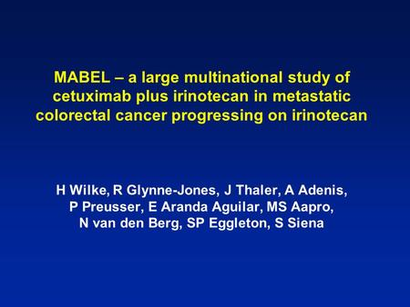 MABEL – a large multinational study of cetuximab plus irinotecan in metastatic colorectal cancer progressing on irinotecan H Wilke, R Glynne-Jones, J Thaler,
