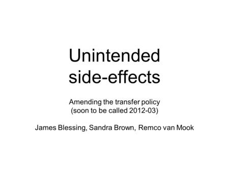 Unintended side-effects Amending the transfer policy (soon to be called 2012-03) James Blessing, Sandra Brown, Remco van Mook.