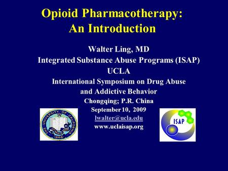 Opioid Pharmacotherapy: An Introduction Walter Ling, MD Integrated Substance Abuse Programs (ISAP) UCLA International Symposium on Drug Abuse and Addictive.