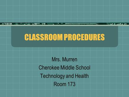 CLASSROOM PROCEDURES Mrs. Murren Cherokee Middle School Technology and Health Room 173.
