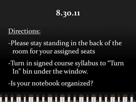 "8.30.11 Directions: -Please stay standing in the back of the room for your assigned seats -Turn in signed course syllabus to ""Turn In"" bin under the window."