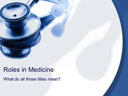 Roles in Medicine What do all those titles mean?.