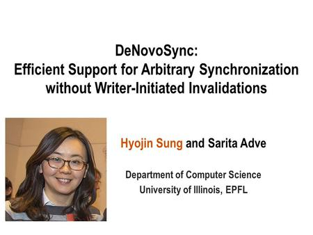 DeNovoSync: Efficient Support for Arbitrary Synchronization without Writer-Initiated Invalidations Hyojin Sung and Sarita Adve Department of Computer Science.