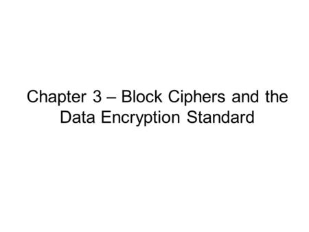 Chapter 3 – Block Ciphers and the Data Encryption Standard.