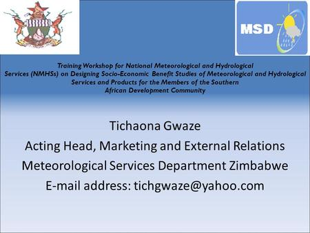 Tichaona Gwaze Acting Head, Marketing and External Relations Meteorological Services Department Zimbabwe  address: Training Workshop.