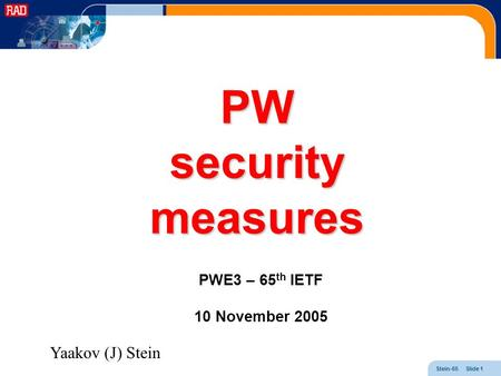 Stein-65 Slide 1 PW security measures PWE3 – 65 th IETF 10 November 2005 Yaakov (J) Stein.