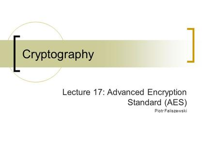Cryptography Lecture 17: Advanced Encryption Standard (AES) Piotr Faliszewski.