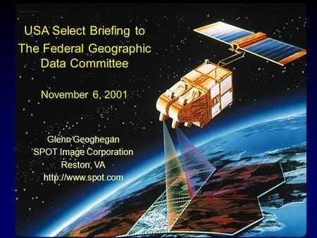 USA Select Briefing to The Federal Geographic Data Committee November 6, 2001 Glenn Geoghegan SPOT Image Corporation Reston, VA