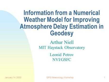 January 14, 2003GPS Meteorology Workshop1 Information from a Numerical Weather Model for Improving Atmosphere Delay Estimation in Geodesy Arthur Niell.