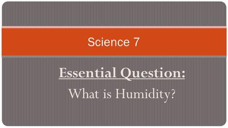 "Essential Question: What is Humidity? Science 7. Next Science Test: ""Earth's Weather"" Unit Test Monday, October 12 Study guide is also posted online."