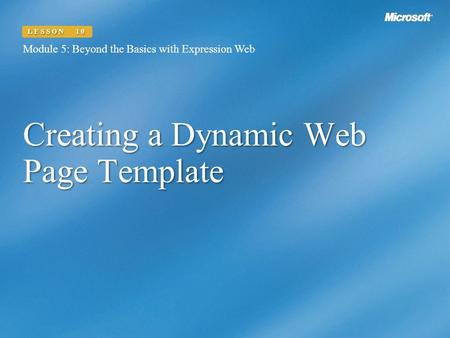 Creating a Dynamic Web Page Template Module 5: Beyond the Basics with Expression Web LESSON 10.