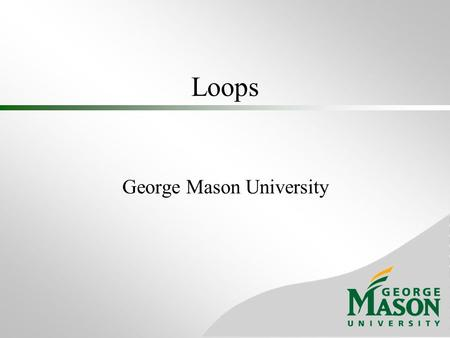 Loops George Mason University. Loop Structure Loop- A structure that allows repeated execution of a block of statements Loop body- A block of statements;