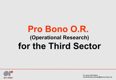 For more information  Pro Bono O.R. (Operational Research) for the Third Sector.