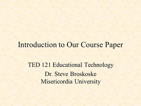 Introduction to Our Course Paper TED 121 Educational Technology Dr. Steve Broskoske Misericordia University.